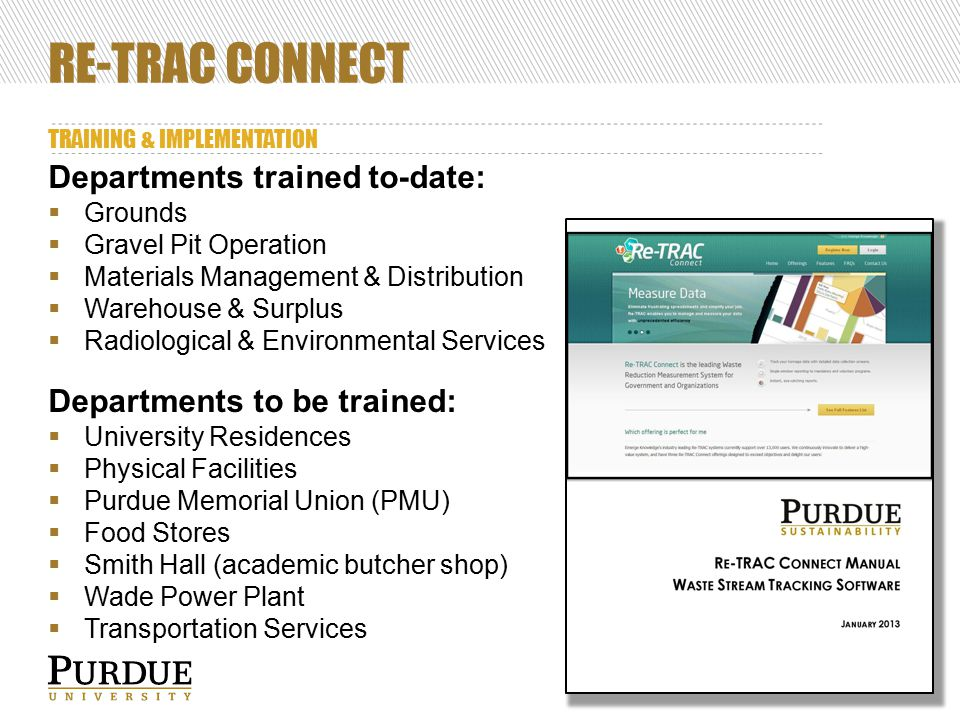 RE-TRAC CONNECT TRAINING & IMPLEMENTATION 34 Departments trained to-date:  Grounds  Gravel Pit Operation  Materials Management & Distribution  Warehouse & Surplus  Radiological & Environmental Services Departments to be trained:  University Residences  Physical Facilities  Purdue Memorial Union (PMU)  Food Stores  Smith Hall (academic butcher shop)  Wade Power Plant  Transportation Services