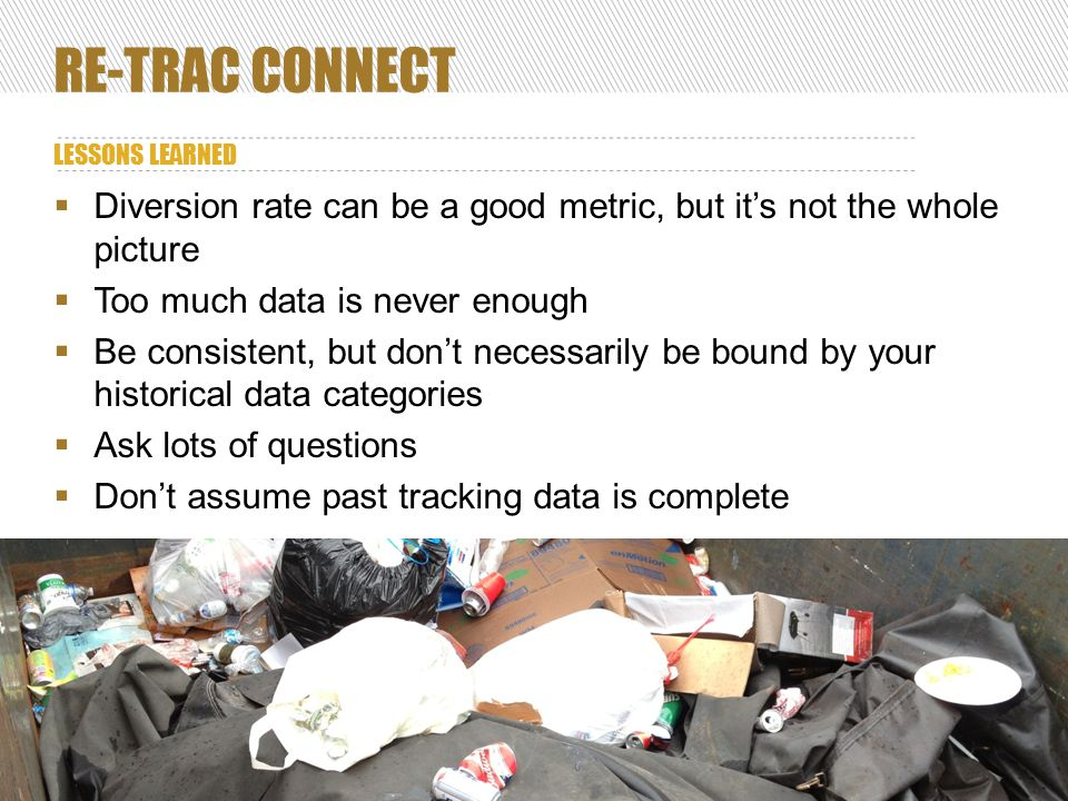 RE-TRAC CONNECT LESSONS LEARNED 41  Diversion rate can be a good metric, but it's not the whole picture  Too much data is never enough  Be consistent, but don't necessarily be bound by your historical data categories  Ask lots of questions  Don't assume past tracking data is complete