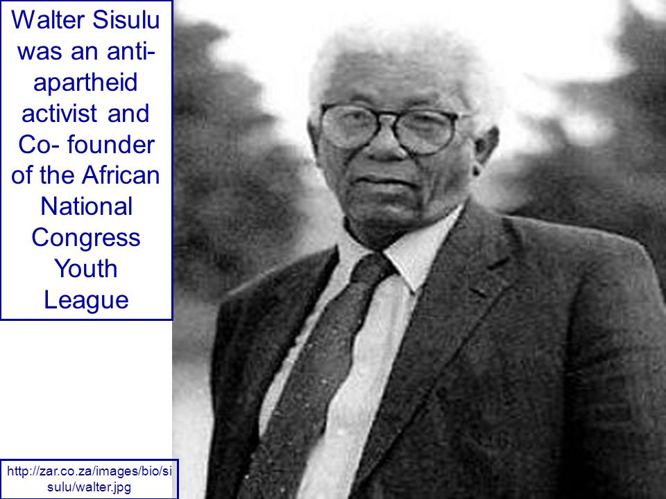 Walter Sisulu was an anti- apartheid activist and Co- founder of the African National Congress Youth League http://zar.co.za/images/bio/si sulu/walter.jpg