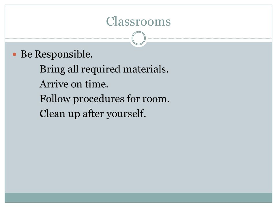 Classrooms Be Responsible. Bring all required materials. Arrive on time. Follow procedures for room. Clean up after yourself.