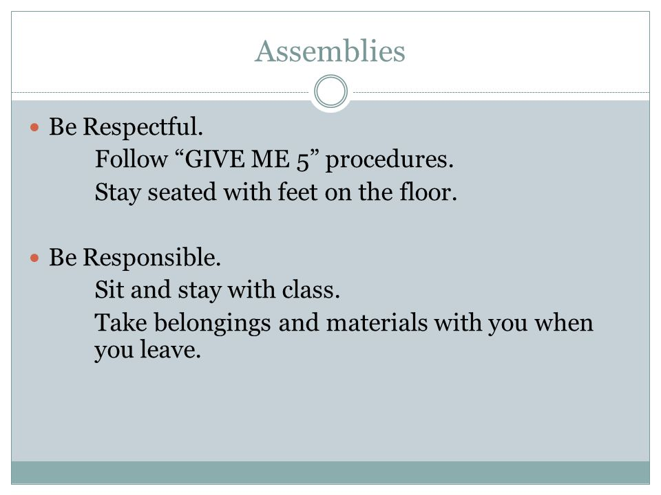 "Assemblies Be Respectful. Follow ""GIVE ME 5"" procedures. Stay seated with feet on the floor. Be Responsible. Sit and stay with class. Take belongings"