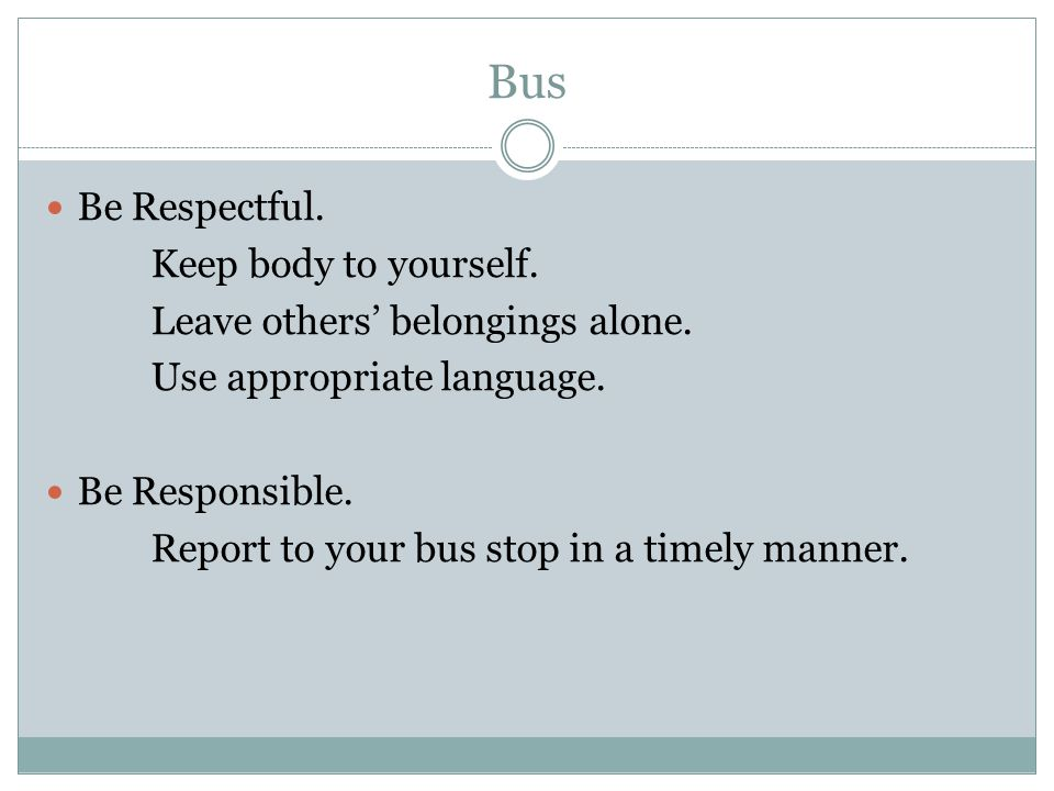 Bus Be Respectful. Keep body to yourself. Leave others' belongings alone. Use appropriate language. Be Responsible. Report to your bus stop in a timel