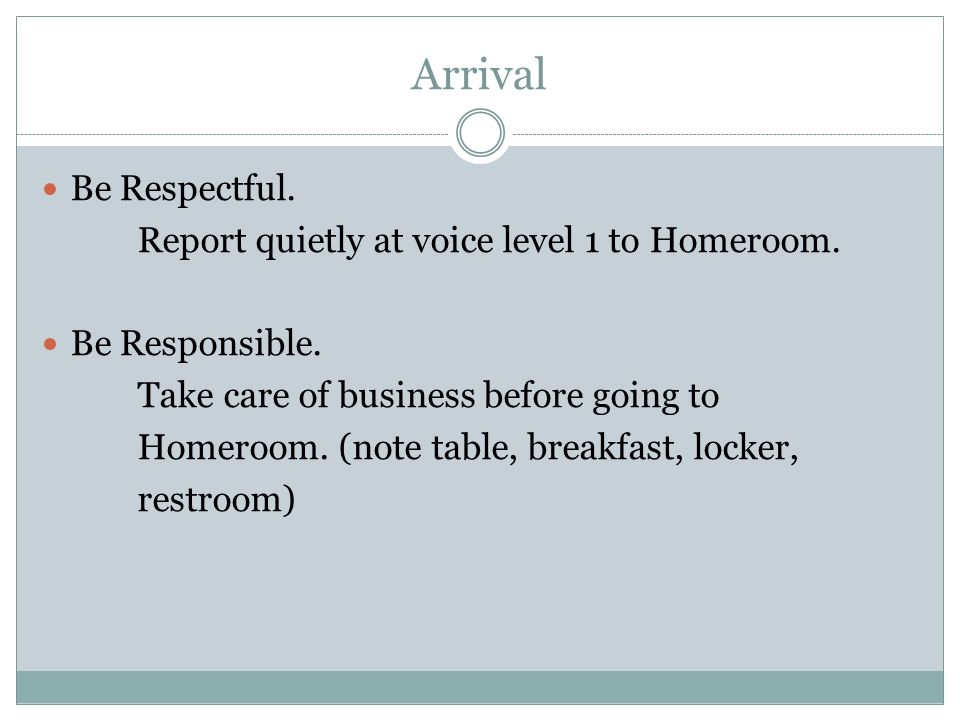 Arrival Be Respectful. Report quietly at voice level 1 to Homeroom. Be Responsible. Take care of business before going to Homeroom. (note table, break