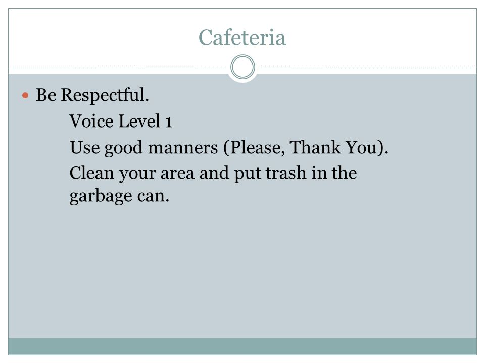 Cafeteria Be Respectful. Voice Level 1 Use good manners (Please, Thank You). Clean your area and put trash in the garbage can.