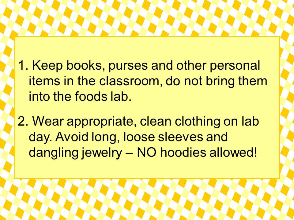 1. Keep books, purses and other personal items in the classroom, do not bring them into the foods lab. 2. Wear appropriate, clean clothing on lab day.