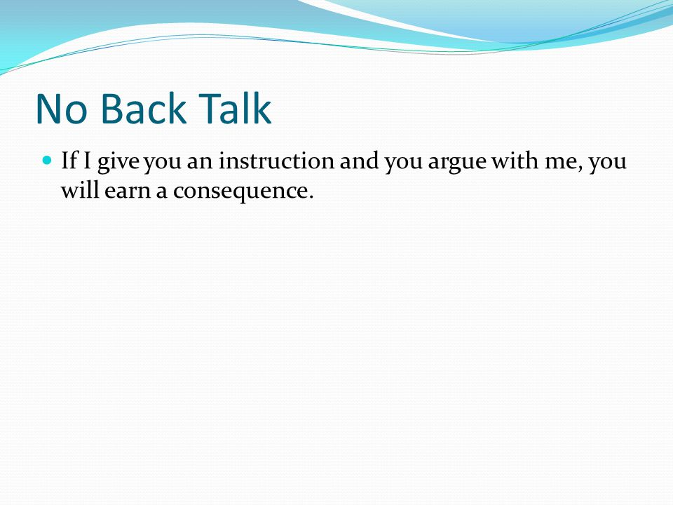 If I give you an instruction and you argue with me, you will earn a consequence. No Back Talk