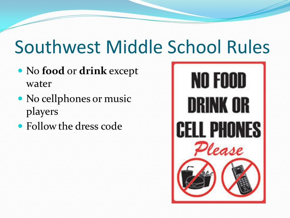 No food or drink except water No cellphones or music players Follow the dress code Southwest Middle School Rules