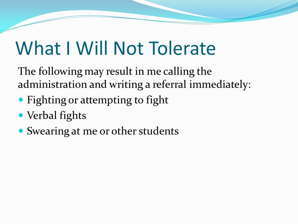The following may result in me calling the administration and writing a referral immediately: Fighting or attempting to fight Verbal fights Swearing at me or other students What I Will Not Tolerate