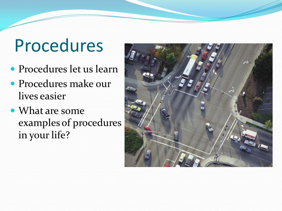 Procedures let us learn Procedures make our lives easier What are some examples of procedures in your life? Procedures