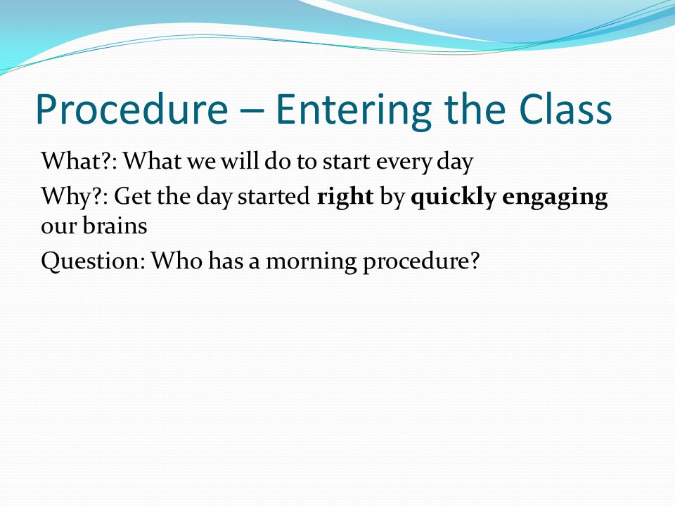What?: What we will do to start every day Why?: Get the day started right by quickly engaging our brains Question: Who has a morning procedure? Proced