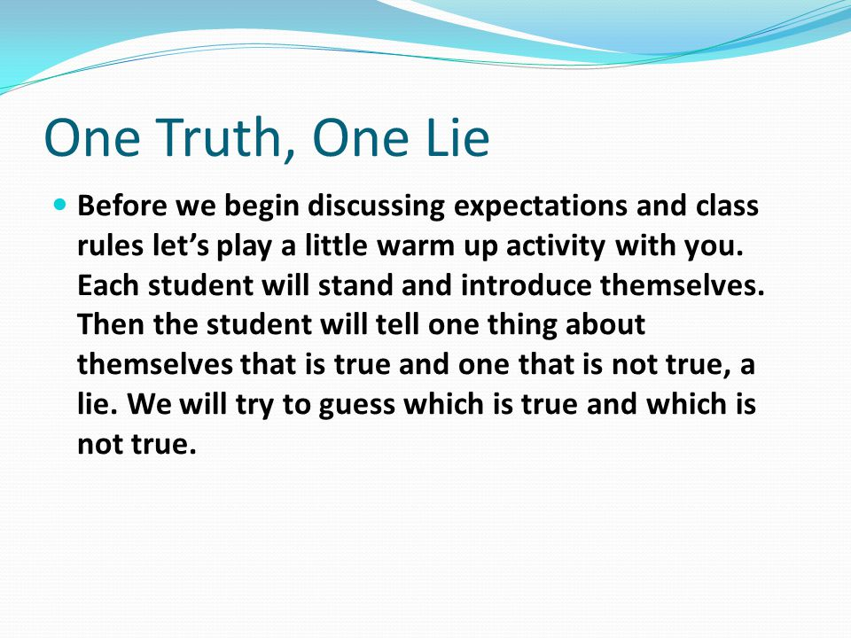 One Truth, One Lie Before we begin discussing expectations and class rules let's play a little warm up activity with you. Each student will stand and