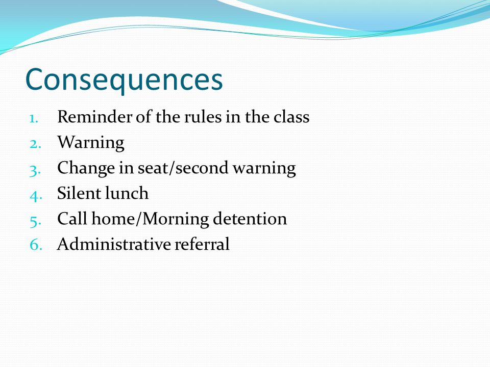 1. Reminder of the rules in the class 2. Warning 3. Change in seat/second warning 4. Silent lunch 5. Call home/Morning detention 6. Administrative ref