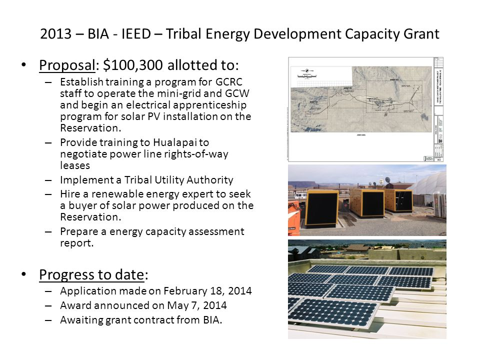 2013 – BIA - IEED – Tribal Energy Development Capacity Grant Proposal: $100,300 allotted to: – Establish training a program for GCRC staff to operate
