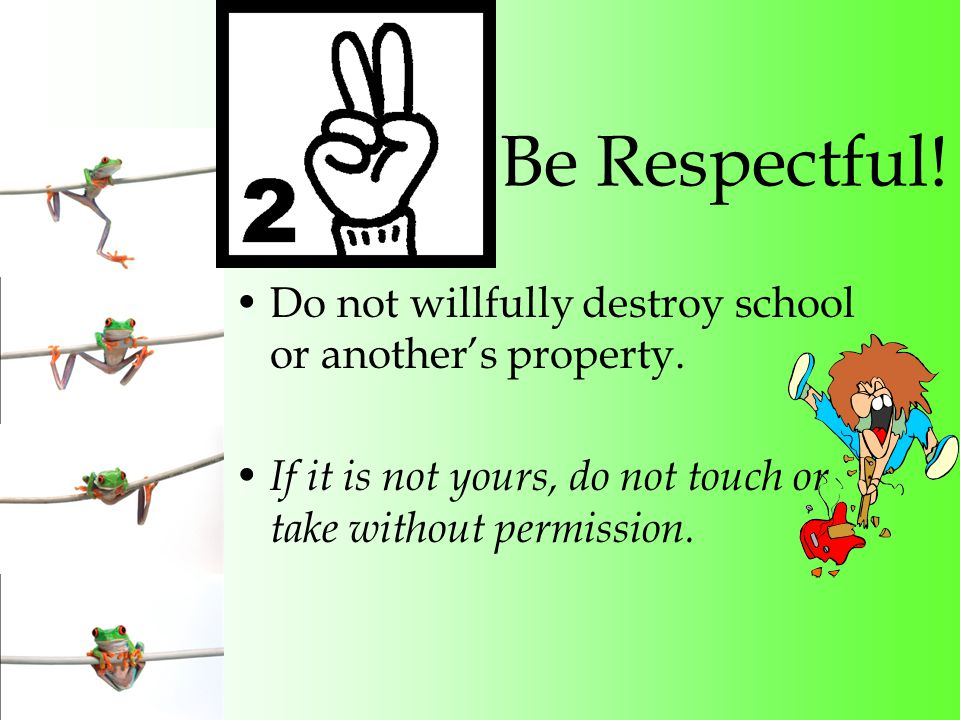 Be Respectful. Do not willfully destroy school or another's property.