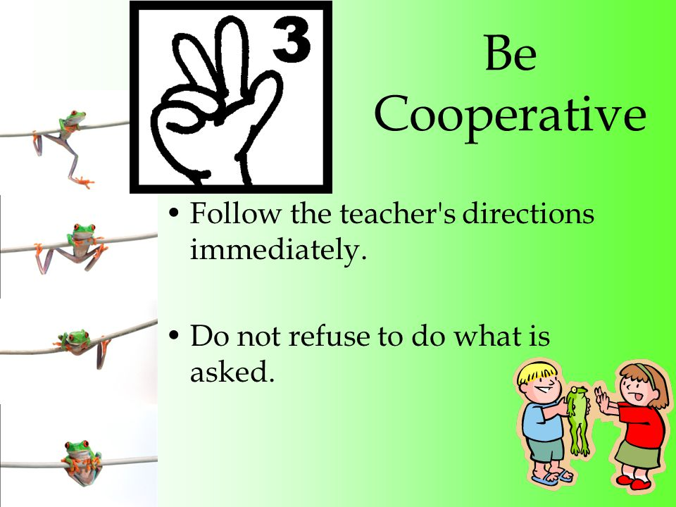 Be Cooperative Follow the teacher s directions immediately. Do not refuse to do what is asked.