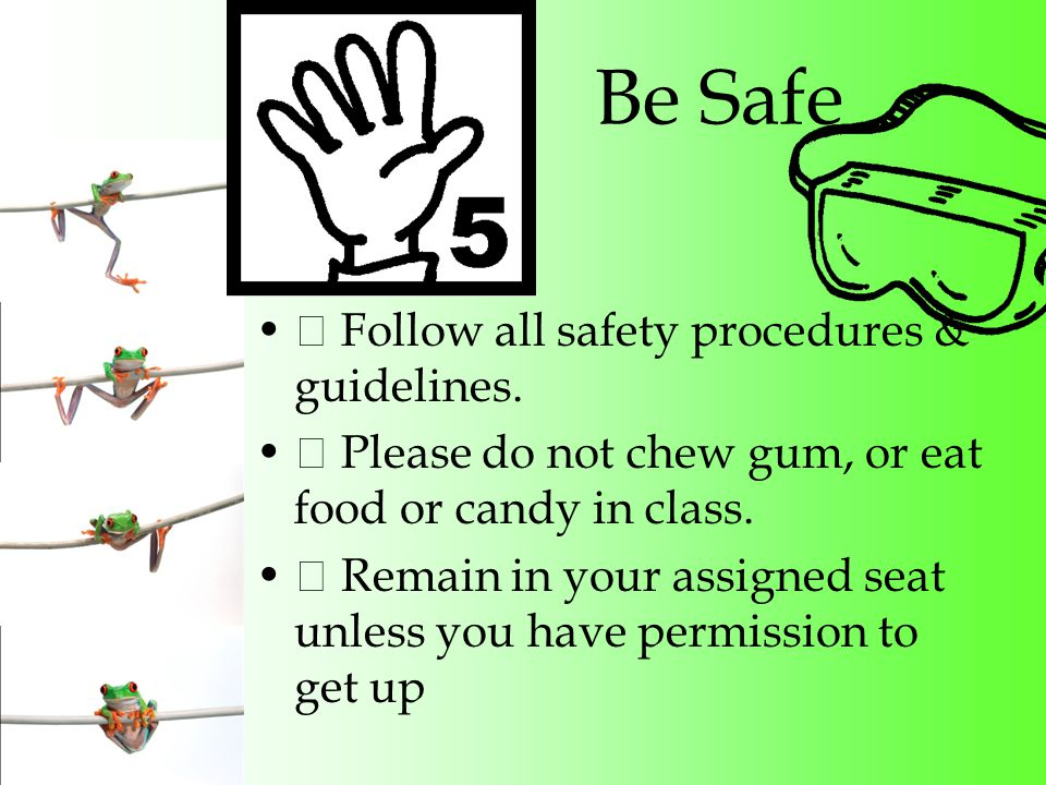Be Safe ˜ Follow all safety procedures & guidelines.