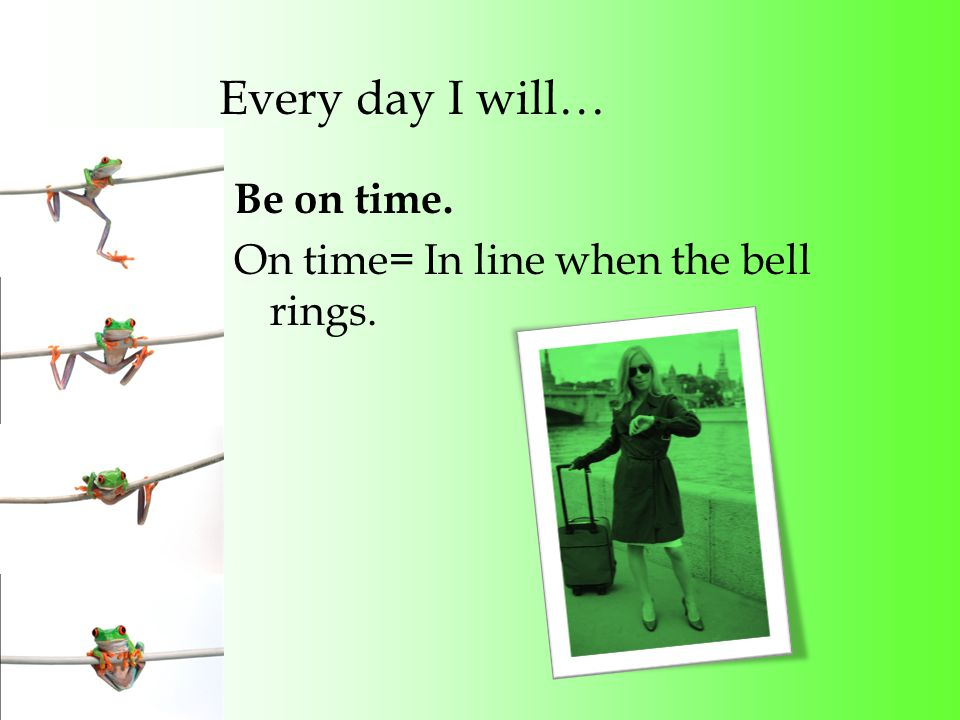 Every day I will… Be on time. On time= In line when the bell rings.