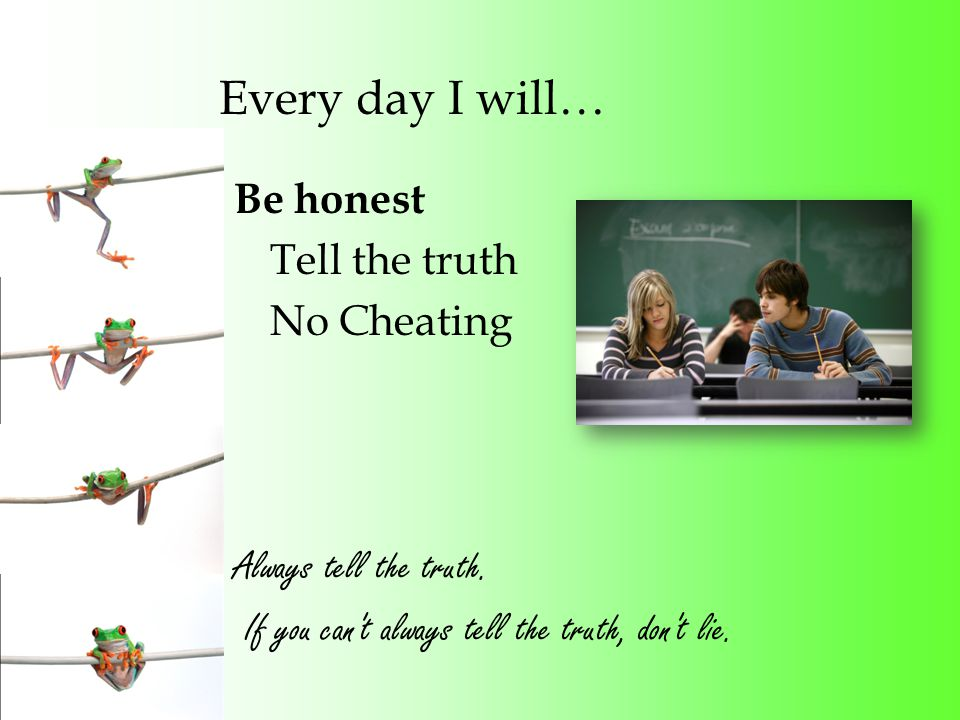 Every day I will… Be honest Tell the truth No Cheating Always tell the truth.