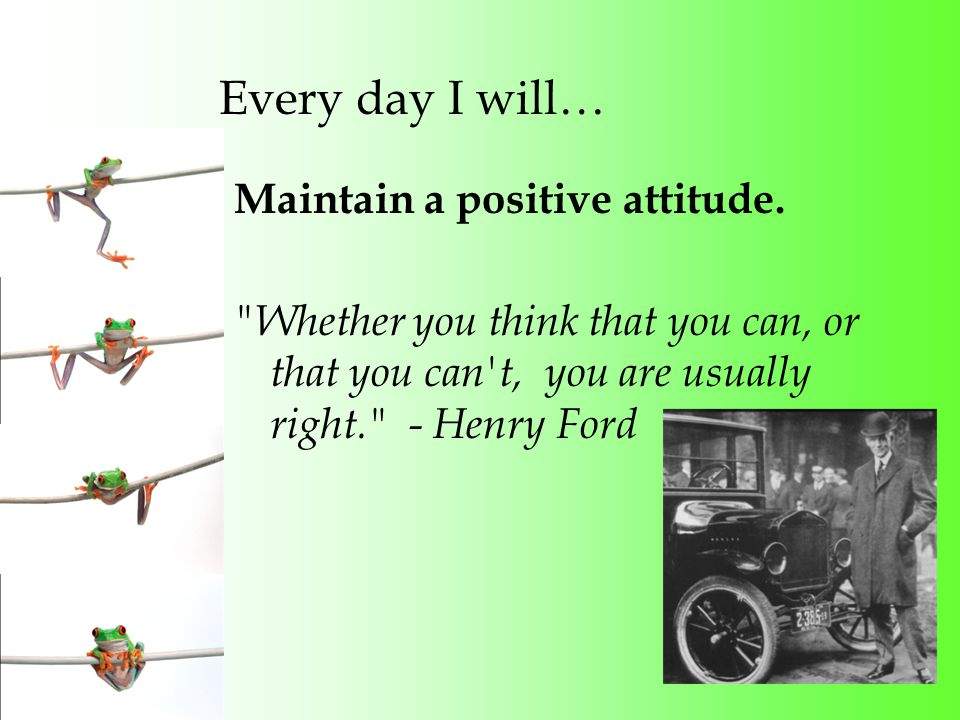 Every day I will… Maintain a positive attitude.