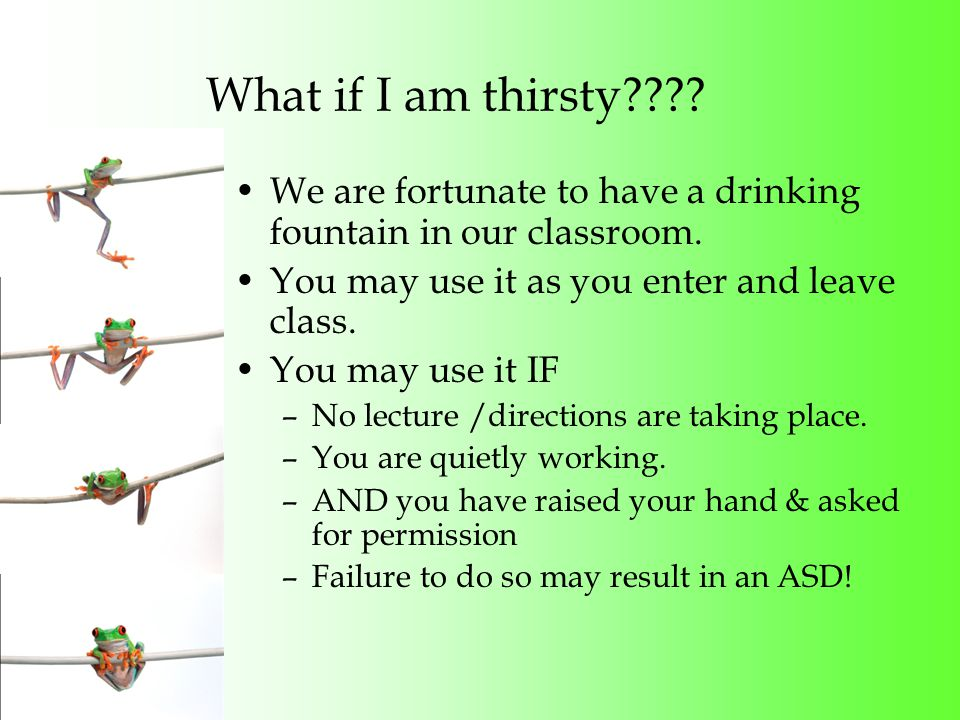 What if I am thirsty . We are fortunate to have a drinking fountain in our classroom.