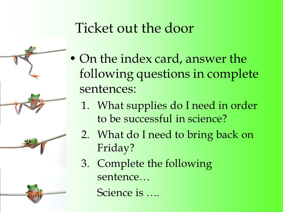 Ticket out the door On the index card, answer the following questions in complete sentences: 1.What supplies do I need in order to be successful in science.