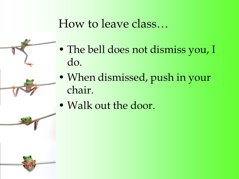 How to leave class… The bell does not dismiss you, I do.