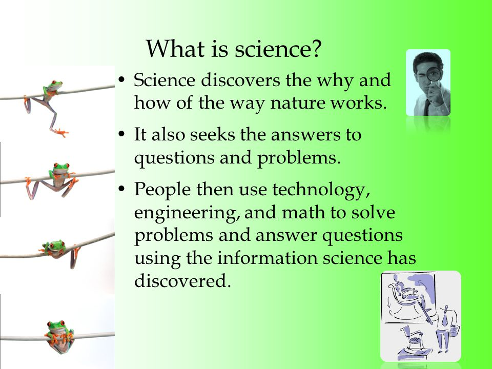 What is science. Science discovers the why and how of the way nature works.