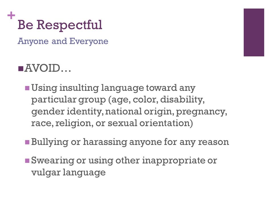 + Be Respectful AVOID… Using insulting language toward any particular group (age, color, disability, gender identity, national origin, pregnancy, race, religion, or sexual orientation) Bullying or harassing anyone for any reason Swearing or using other inappropriate or vulgar language Anyone and Everyone