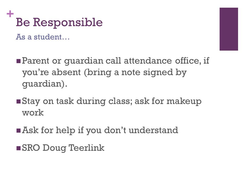 + Be Responsible Parent or guardian call attendance office, if you're absent (bring a note signed by guardian).