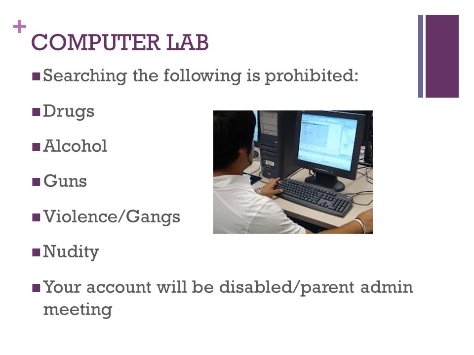 + COMPUTER LAB Searching the following is prohibited: Drugs Alcohol Guns Violence/Gangs Nudity Your account will be disabled/parent admin meeting