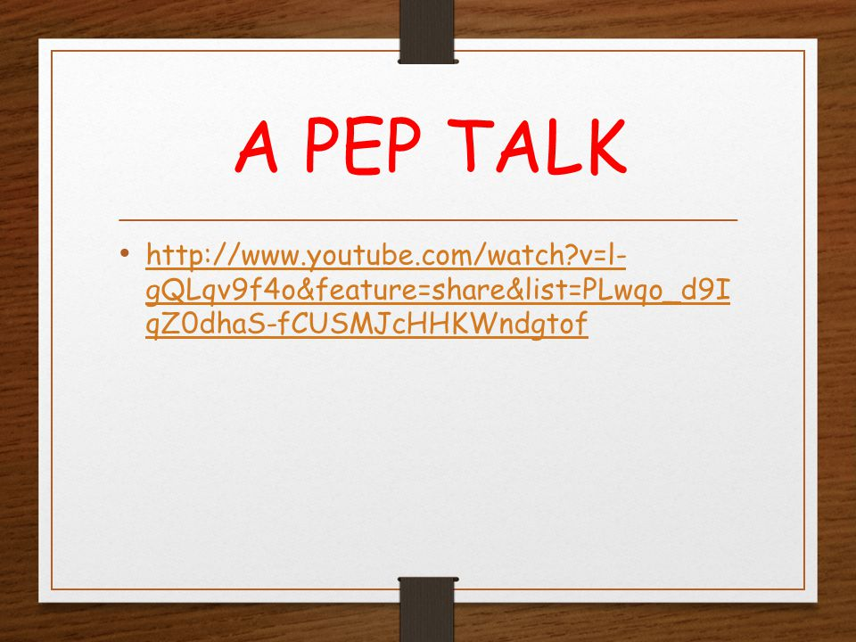 A PEP TALK http://www.youtube.com/watch?v=l- gQLqv9f4o&feature=share&list=PLwqo_d9I qZ0dhaS-fCUSMJcHHKWndgtof http://www.youtube.com/watch?v=l- gQLqv9f4o&feature=share&list=PLwqo_d9I qZ0dhaS-fCUSMJcHHKWndgtof