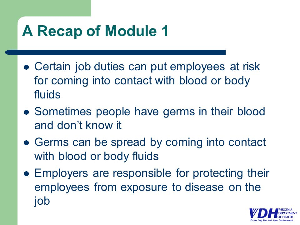 A Recap of Module 1 Certain job duties can put employees at risk for coming into contact with blood or body fluids Sometimes people have germs in their blood and don't know it Germs can be spread by coming into contact with blood or body fluids Employers are responsible for protecting their employees from exposure to disease on the job