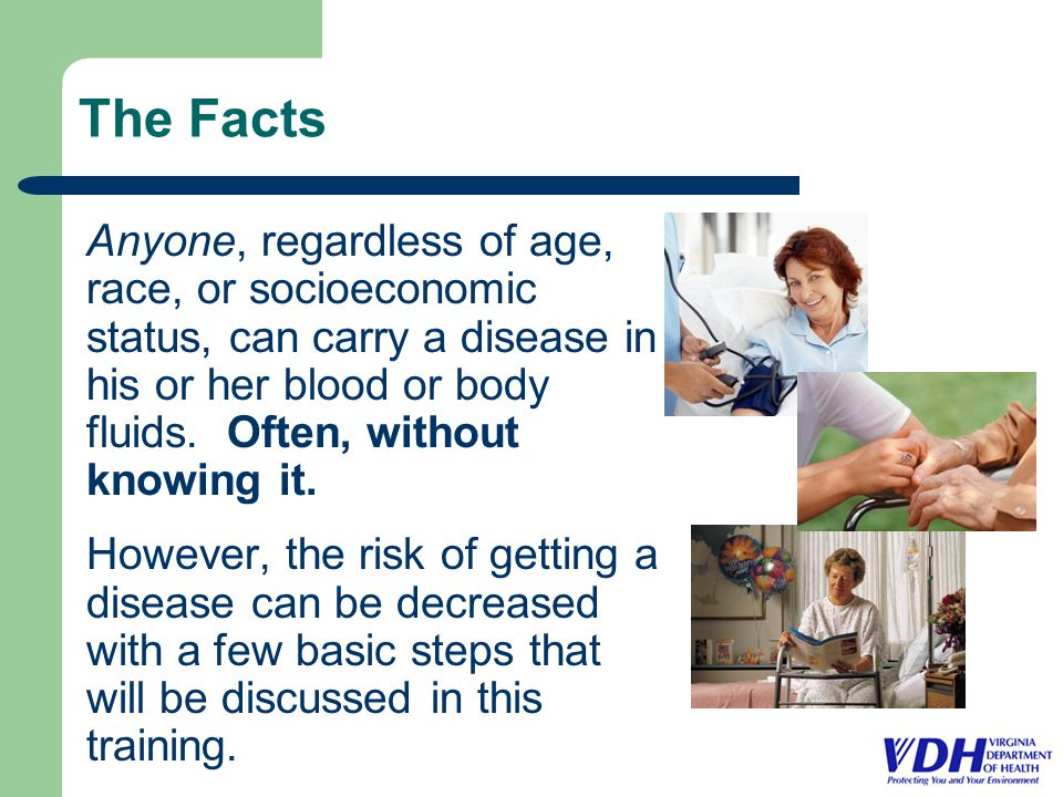 The Facts Anyone, regardless of age, race, or socioeconomic status, can carry a disease in his or her blood or body fluids.