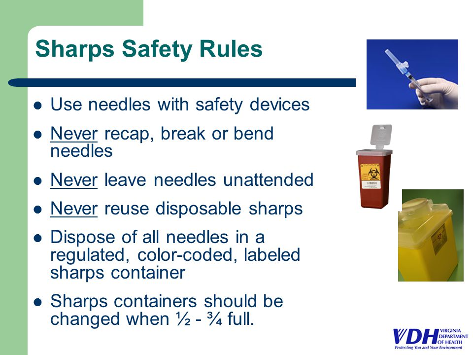 Sharps Safety Rules Use needles with safety devices Never recap, break or bend needles Never leave needles unattended Never reuse disposable sharps Dispose of all needles in a regulated, color-coded, labeled sharps container Sharps containers should be changed when ½ - ¾ full.