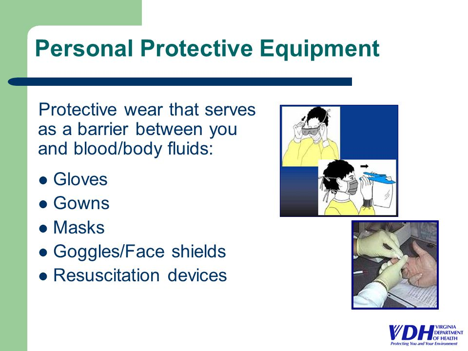 Personal Protective Equipment Protective wear that serves as a barrier between you and blood/body fluids: Gloves Gowns Masks Goggles/Face shields Resuscitation devices
