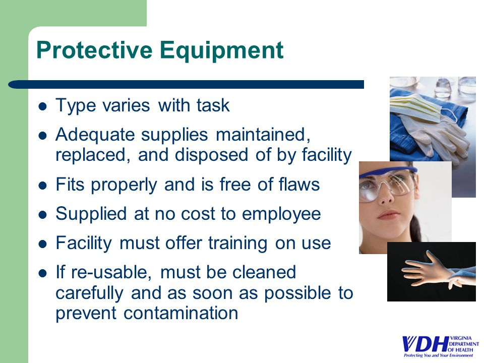 Protective Equipment Type varies with task Adequate supplies maintained, replaced, and disposed of by facility Fits properly and is free of flaws Supplied at no cost to employee Facility must offer training on use If re-usable, must be cleaned carefully and as soon as possible to prevent contamination