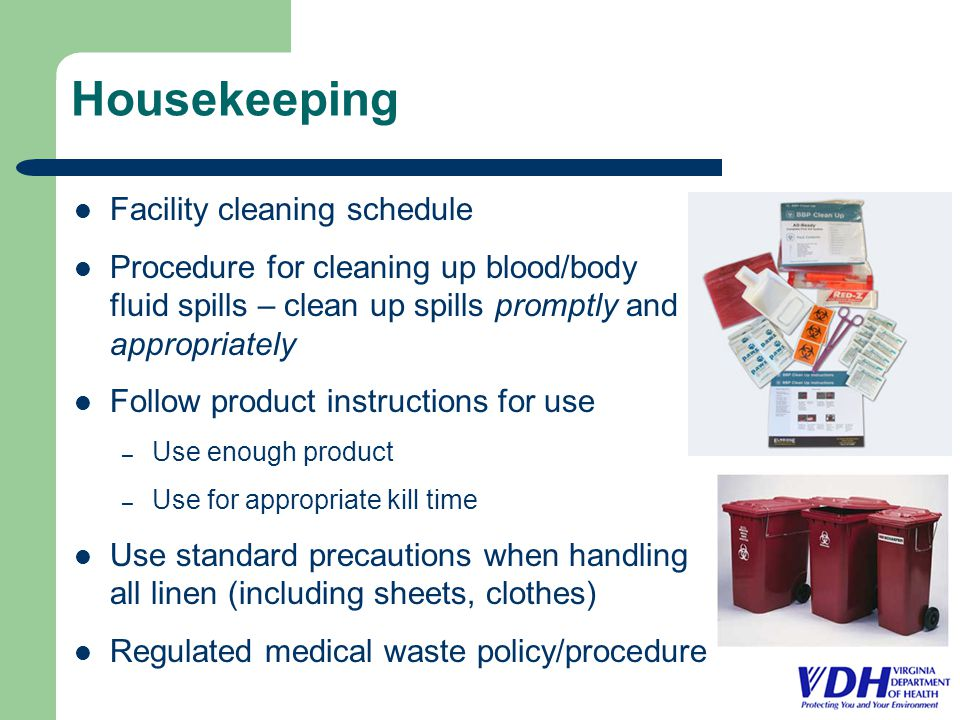 Housekeeping Facility cleaning schedule Procedure for cleaning up blood/body fluid spills – clean up spills promptly and appropriately Follow product instructions for use – Use enough product – Use for appropriate kill time Use standard precautions when handling all linen (including sheets, clothes) Regulated medical waste policy/procedure