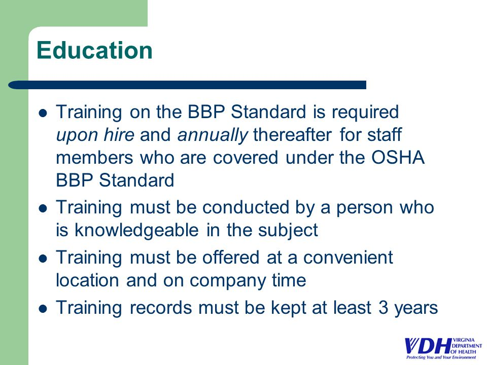 Education Training on the BBP Standard is required upon hire and annually thereafter for staff members who are covered under the OSHA BBP Standard Training must be conducted by a person who is knowledgeable in the subject Training must be offered at a convenient location and on company time Training records must be kept at least 3 years
