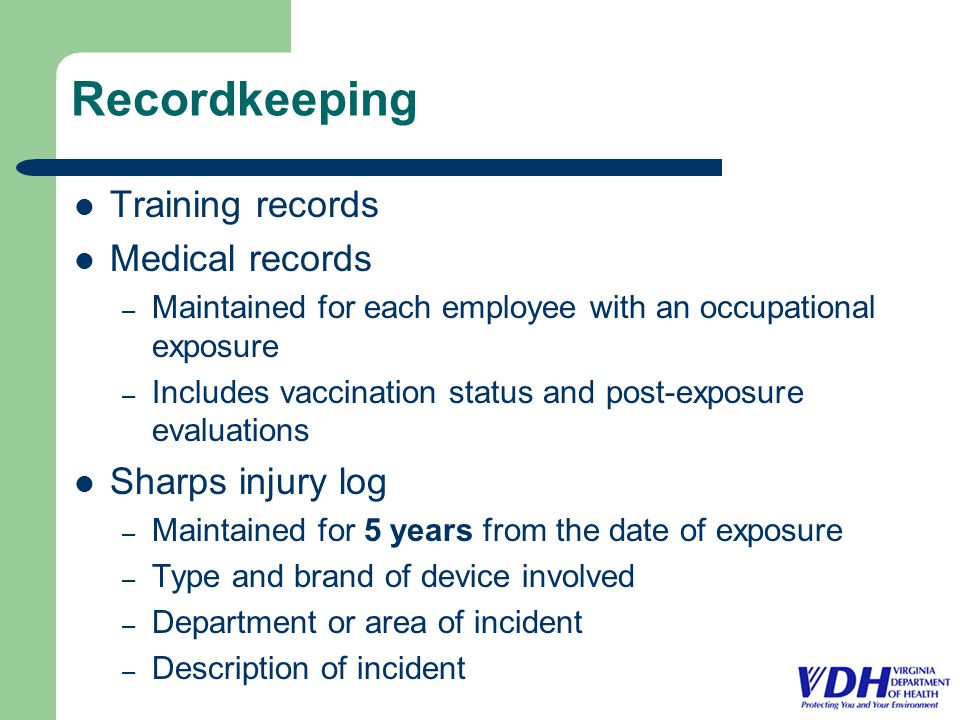 Recordkeeping Training records Medical records – Maintained for each employee with an occupational exposure – Includes vaccination status and post-exposure evaluations Sharps injury log – Maintained for 5 years from the date of exposure – Type and brand of device involved – Department or area of incident – Description of incident