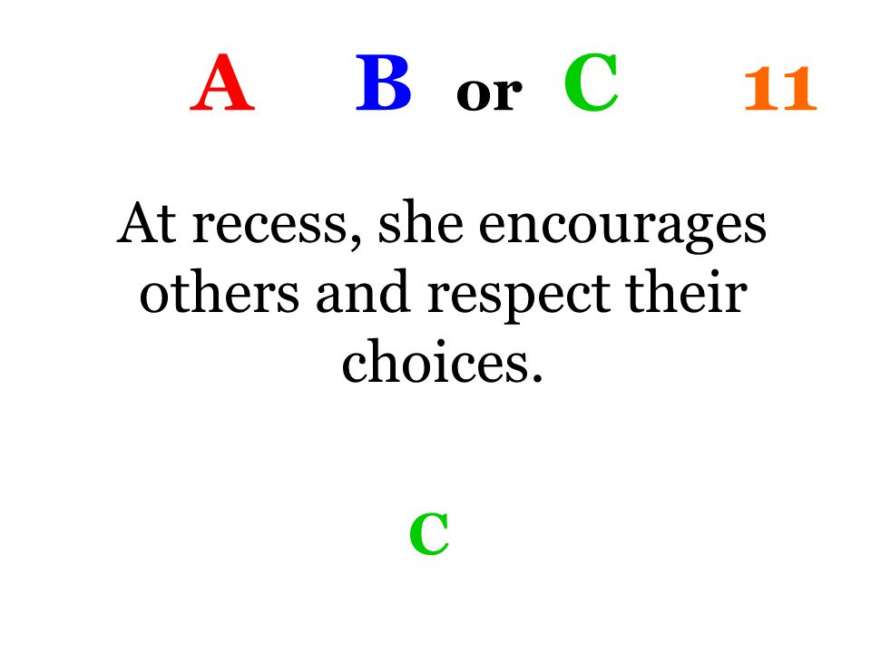 A B or C 11 At recess, she encourages others and respect their choices. C