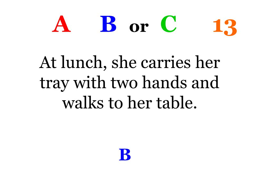 A B or C 13 At lunch, she carries her tray with two hands and walks to her table. B
