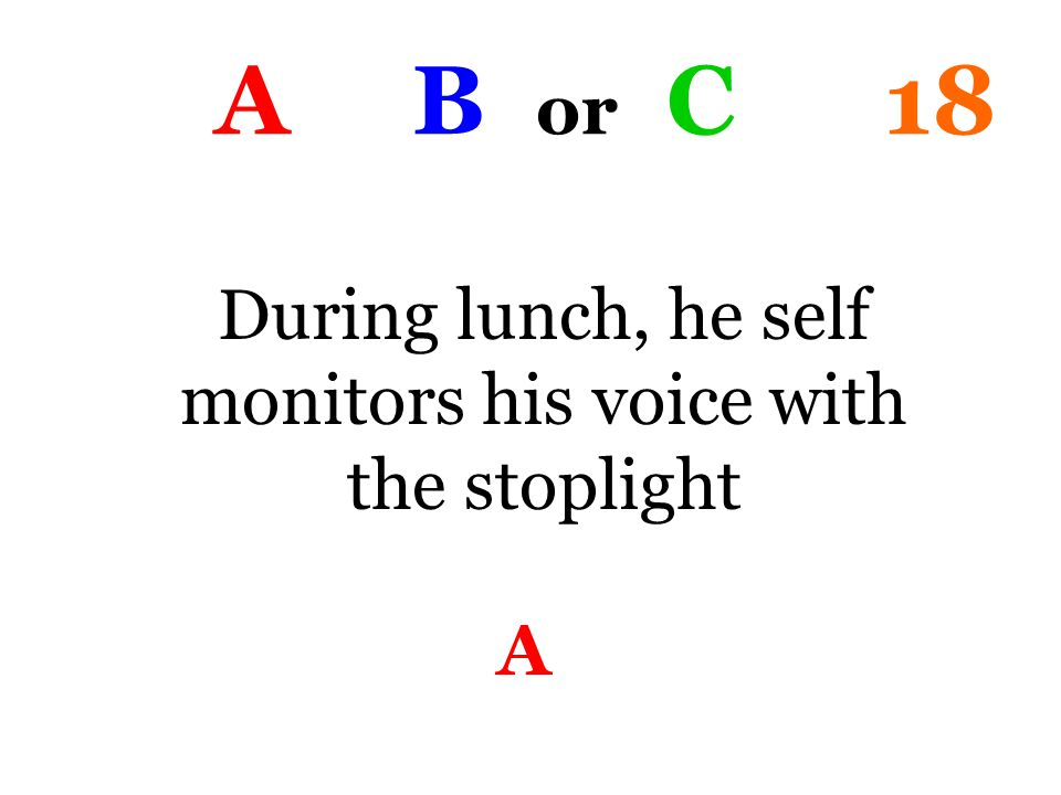 A B or C 18 During lunch, he self monitors his voice with the stoplight A