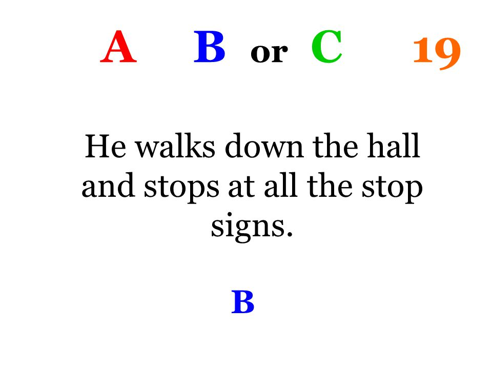 A B or C 19 He walks down the hall and stops at all the stop signs. B