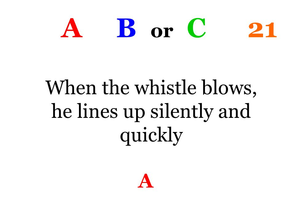 A B or C 21 When the whistle blows, he lines up silently and quickly A