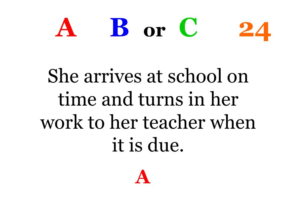 A B or C 24 She arrives at school on time and turns in her work to her teacher when it is due. A