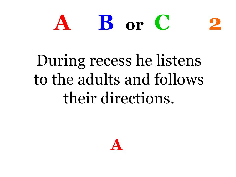 A B or C 2 During recess he listens to the adults and follows their directions. A