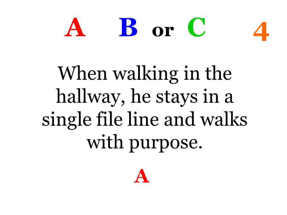 A B or C 4 When walking in the hallway, he stays in a single file line and walks with purpose. A