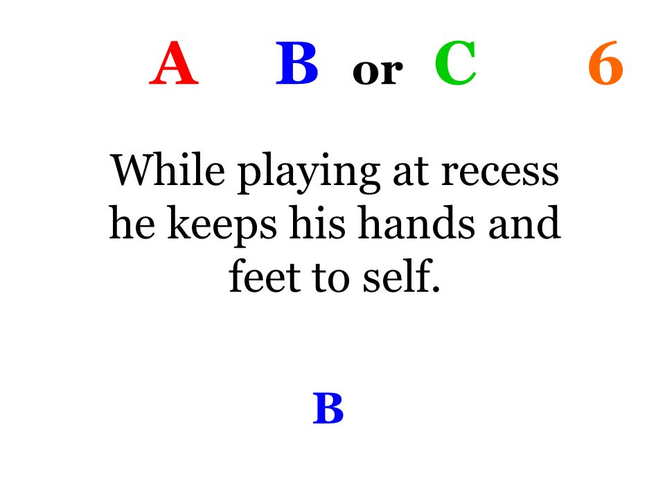 A B or C 6 While playing at recess he keeps his hands and feet to self. B