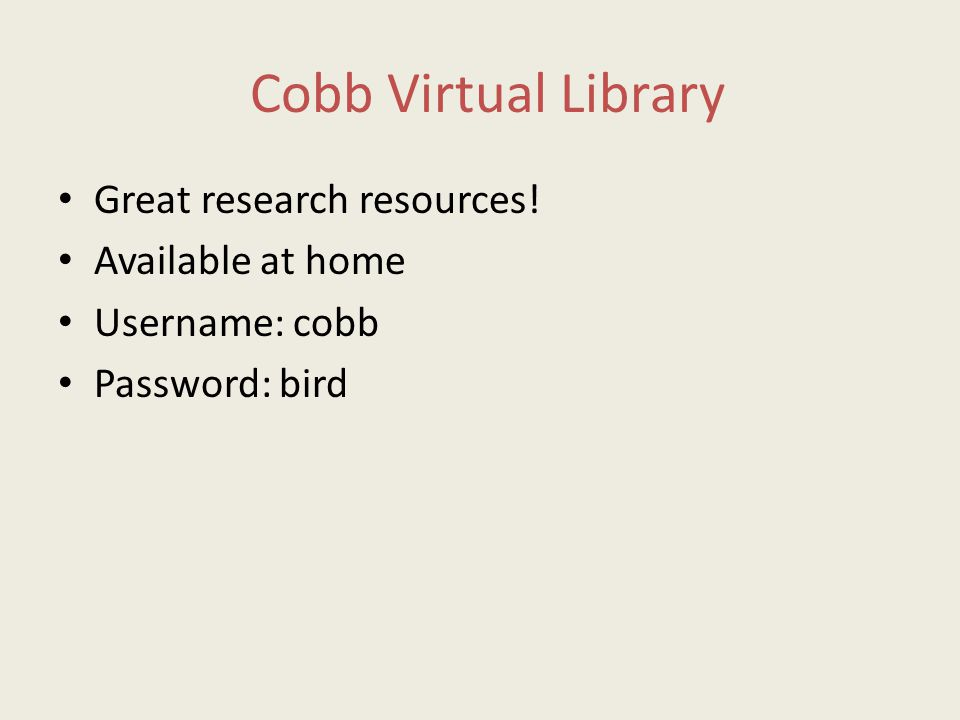 Cobb Virtual Library Great research resources! Available at home Username: cobb Password: bird