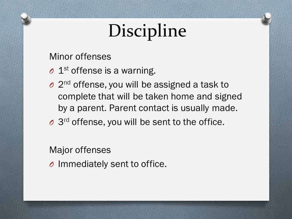 Discipline Minor offenses O 1 st offense is a warning. O 2 nd offense, you will be assigned a task to complete that will be taken home and signed by a